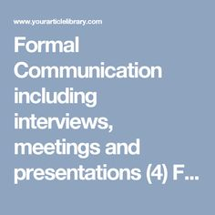 This articel covers formal communication and its importance inclusive of interviews, meetings and presentations. Formal Communication category covered are: Meaning, Characteristics, Advantages Limitations and Types Communication Methods, Effective Communication, Interview Preparation, Learning To Be, Workplace, Meant To Be, Presentation, Formal, Affirmations