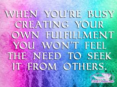 When you're busy creating your own fulfillment, you won't feel the need to seek it from others.   #dream #believeinyourself #keepmovingforward #setgoals #followyourdreams