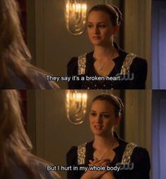 They say it's a broken heart, but I hurt in my whole body - Blair, Gossip Girl