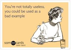 You're not totally useless, you could be used as a bad example. :)