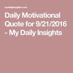 Daily Motivational Quote for 9/21/2016 - My Daily Insights