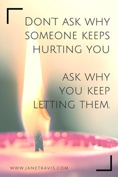 Self Worth: Don't ask why someone keeps hurting you, ask why you keep letting them. Self care quote