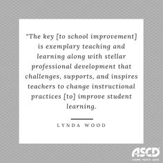 """The key [to school improvement] is exemplary teaching and learning along with stellar professional development that challenges, supports, and inspires teachers to change instructional practices [to] improve student learning. ASCD Faculty have an exceptional ability to do all three in concert.""  —Lynda Wood, Associate Superintendent for Instruction, Southfield Public Schools, Michigan"