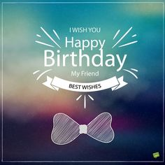 I wish you Happy Birthday, my friend. Best wishes!