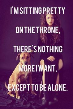 """I'm sitting pretty on the throne, there's nothing more I want except to be alone."" #Lorde #lyrics #music #love"