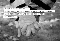 When you feel alone, just look at the space between ur fingers, and remember that's where mine fit perfectly