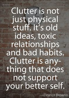 """clutter is not just physical stuff. It's old ideas, toxic relationships, and bad habits, Clutter is anything that does not support your better self""."