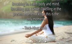 Breathing in and out... dwelling in the present moment I know this is the only moment - Thich Nhat Hanh http://visualmeditation.co