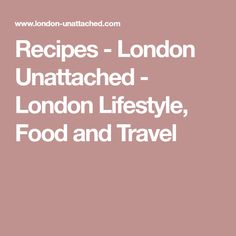 Recipes - London Unattached - London Lifestyle, Food and Travel