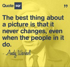 """""""The best thing about a picture is that it never changes, even if the people in it do."""" - Andy Warhol #quotesqr"""