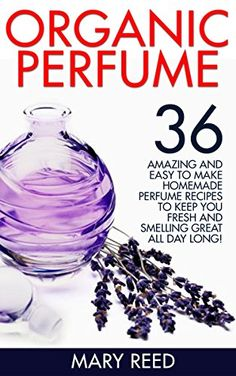 Organic Perfume: 36 Amazing And Easy To Make Homemade Perfume Recipes To Keep You Fresh And Smelling Great All Day Long! (How To Make Perfume, Homemade Deodorant) by Mary Reed http://www.amazon.com/dp/B018MES41W/ref=cm_sw_r_pi_dp_WlEEwb1RAJQ3D