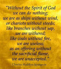 "We must have the Holy Spirit's power or all is vain - ""Without the Spirit of God we can do nothing; we are as ships without wind, or chariots without steeds; like branches without sap, we are withered; like coals without fire, we are useless; as an offering without the sacrificial flame, we are unaccepted."" - Charles H. Spurgeon"