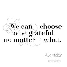 """""""We can choose to be grateful no matter what."""" -Uchtdorf #ldsconf #ldsquotes"""
