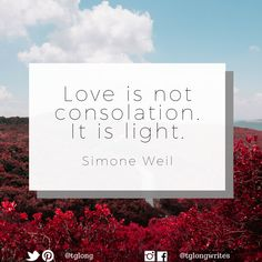 #Quote: Love is not consolation. It is light. ~ Simone Weil