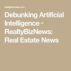 Debunking Artificial Intelligence • RealtyBizNews: Real Estate News