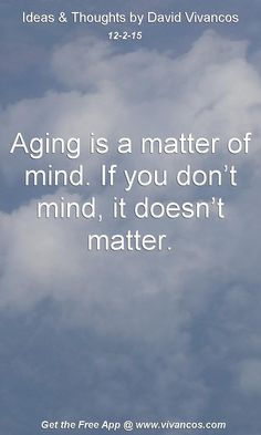 Aging is a matter of mind. If you don't mind, it doesn't matter. [December 2nd 2015] https://www.youtube.com/watch?v=HzP8rEuh8rY
