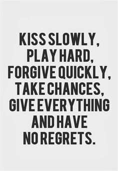 Kiss slowly playhard forgive quickly, take chances, give everything and have no regrets