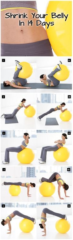 Need to get a ball. Shrink Your Belly In 14 Days Routine will firm and flatten you from all angles in just 2 weeks. Amp up results using a combination of ball exercises with high-energy cardio and simple calorie-cutting tips. In 2 weeks, you could lose up to an inch from your waist; in 4 weeks, shed up to 8 pounds or more.