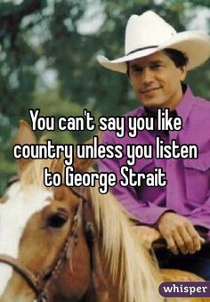 You can't say you like country unless you listen to George Strait