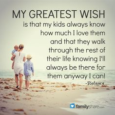 My greatest wish is that my kids always know how much I love them and that they walk through the rest of their life knowing I'll always be there for them anyway I can! -Unknown
