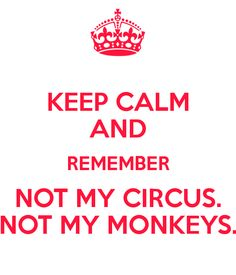 KEEP CALM AND REMEMBER NOT MY CIRCUS. NOT MY MONKEYS. - KEEP CALM ...