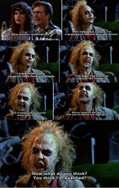 """What are your qualifications?"" -  Geena Davis, Alex Baldwin and Michael Keaton -  Beetlejuice"