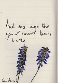 """""""And you laugh like you've never been lonely."""" -- Ben Howard"""