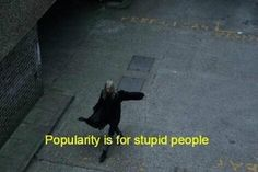 Popularity is for stupid people