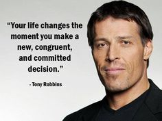 """""""Your life changes the moment you make a new, congruent, and committed decision."""" - Tony Robbins - More Tony Robbins at http://www.evancarmichael.com/Famous-Entrepreneurs/744/summary.php"""