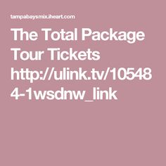 The Total Package Tour Tickets   http://ulink.tv/105484-1wsdnw_link