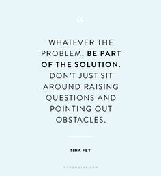 """Whatever the problem, be part of the solution. Don't just sit around raising questions and pointing out obstacles."" - Tina Fey"