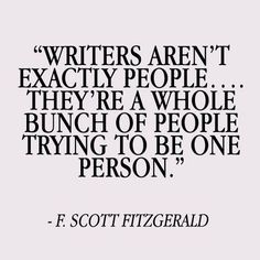 Writers aren't exactly people. They're a whole bunch of people trying to be one person. Scott Fitzgerald Writer quotes, quotes for writers, writing inspiration. Writer Quotes, Book Quotes, Me Quotes, Writer Memes, Moment Quotes, Funy Quotes, Famous Author Quotes, Artist Quotes, Great Quotes
