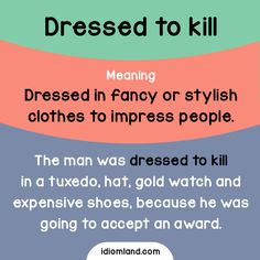 Idiom of the day: Dressed to kill. Meaning: Dressed in fancy or stylish clothes to impress people. Example: The man was dressed to kill in a tuxedo, hat, gold watch and expensive shoes, because he was going to accept an award.