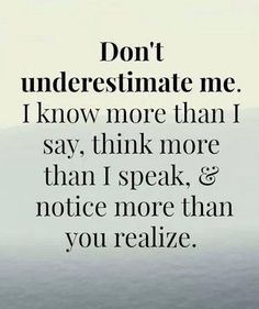 Don't underestimate me. I know more that I say, think more than I speak, & notice more than you realize.