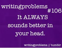 Writing problems #106  It ALWAYS sounds better in you head.