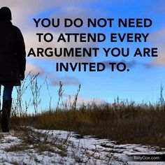 You do not need to attend every argument you are invited to...unknown