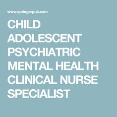 CHILD ADOLESCENT PSYCHIATRIC MENTAL HEALTH CLINICAL NURSE SPECIALIST