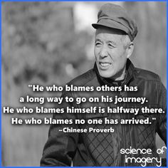 """He who blames others has a long way to go on his journey. He who blames himself is halway there. He who blames no one has arrived"" - Chinese Proverb"
