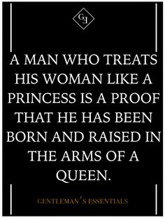 A man who treats his woman like a princess is a proof that he has been raised by a Queen.. (life quote)