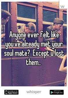 Anyone ever felt like you've already met your soul mate?  Except u lost them..