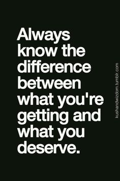 """""""Always know the difference between what you're getting and what you deserve"""" - Unknown. Standards."""