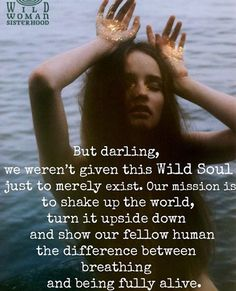 But darling, we weren't given this Wild Soul just to merely exist. Our mission is to shake up the world, turn it upside down and show your fellow human the difference between breathing and being fully alive. Wild Women Quotes, Woman Quotes, Wild Quotes, Sisterhood Quotes, Reiki, Quotes To Live By, Me Quotes, Soul Sister Quotes, Karma