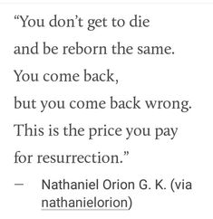 You don't get to die and be reborn the same. You come back, but you come back wrong. Writing Tips, Writing Prompts, The Wicked The Divine, Vox Machina, My Tumblr, Poetry Quotes, Writing Inspiration, Beautiful Words, Atticus