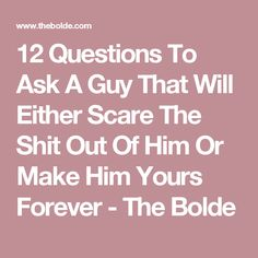 12 Questions To Ask A Guy That Will Either Scare The Shit Out Of Him Or Make Him Yours Forever - The Bolde