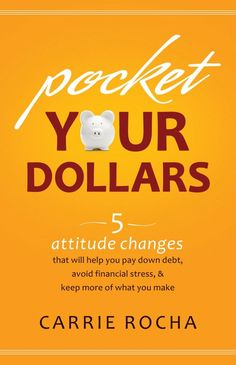 Pocket Your Dollars: 5 Attitude Changes That Will Help You Pay Down Debt, Avoid Financial Stress, and Keep More of What You Make.