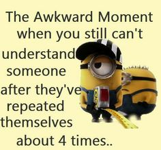 This happens to me every single day!!' I eventually just give up and nod, pretending I understood.