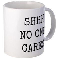 Shhh No One Cares. Funny Coffee Mugs