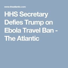 HHS Secretary Defies Trump on Ebola Travel Ban - The Atlantic