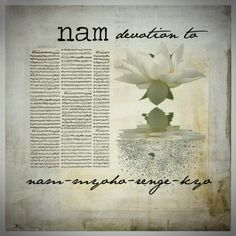Nam-myoho-renge-kyo - devotion to the mystic law of cause and effect through sound.