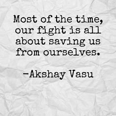 Most of the time, our fight is all about saving us from ourselves.  -Akshay Vasu